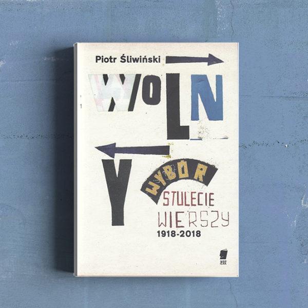 Wolny wybór. Stulecie wierszy 1918–2018, antologia Piotra Śliwińskiego