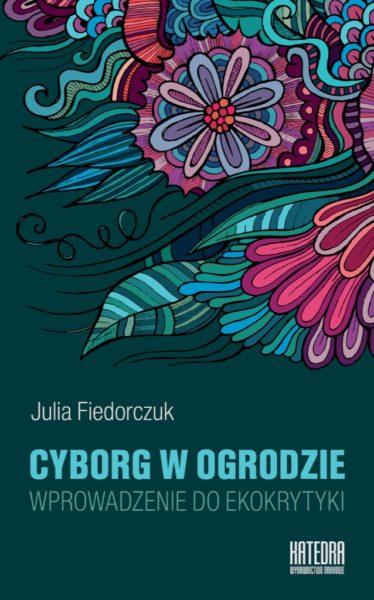 """Julia Fiedorczuk, """"Cyborg w ogrodzie. Wprowadzenie do ekokrytyki"""", Wydawnictwo Naukowe Katedra, Gdańsk 2015"""