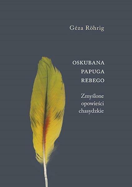 """Gézy Röhrig, """"Oskubana papuga Rebego. Zmyślone opowieści chasydzkie"""", przeł. Kinga Piotrowiak-Junkiert, Austeria 2016"""
