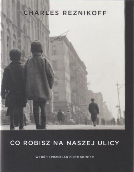 """Charles Reznikoff """"Co robisz na naszej ulicy"""", wybór i przekład: Piotr Sommer, Wydawnictwo WBPiCAK"""