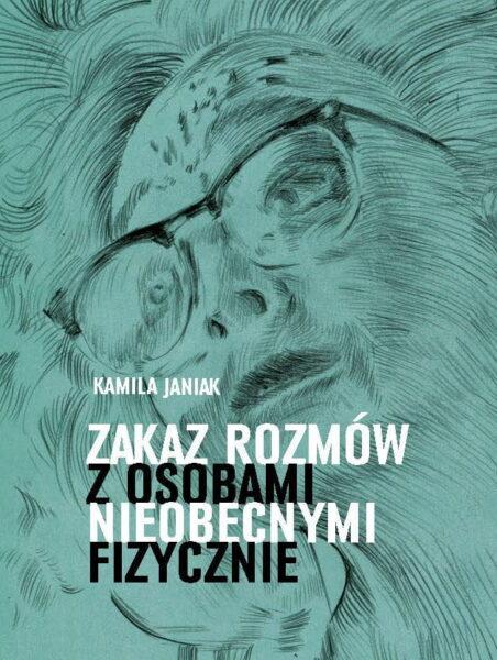 """Kamila Janiak """"Zakaz rozmów z osobami nieobecnymi fizycznie"""", Wydawnictwo WBPiCAK"""