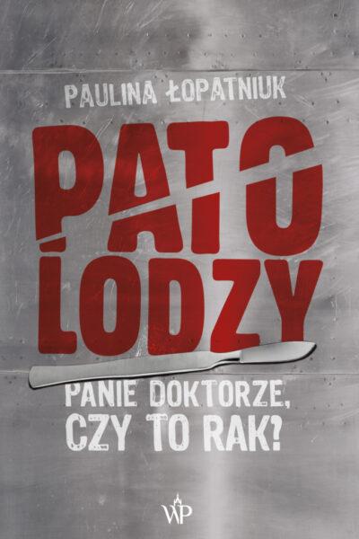 """Paulina Łopatniuk """"Patolodzy. Panie doktorze, czy to rak?"""", Wydawnictwo Poznańskie"""